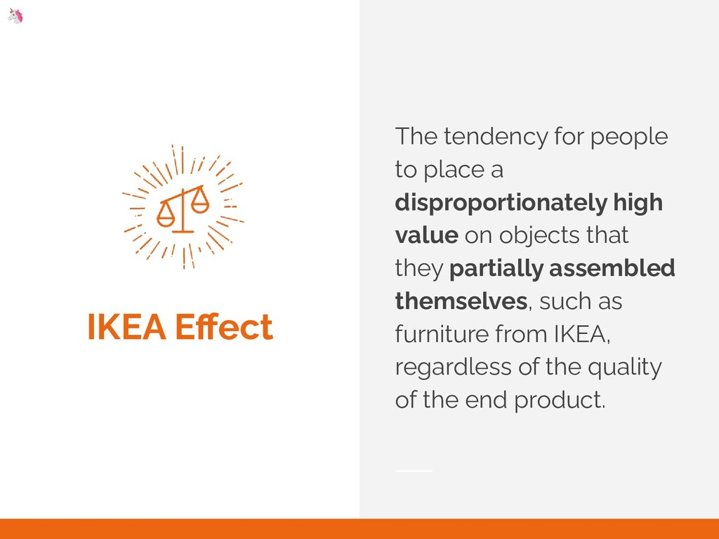 IKEA Effect The tendency for people to place a d...