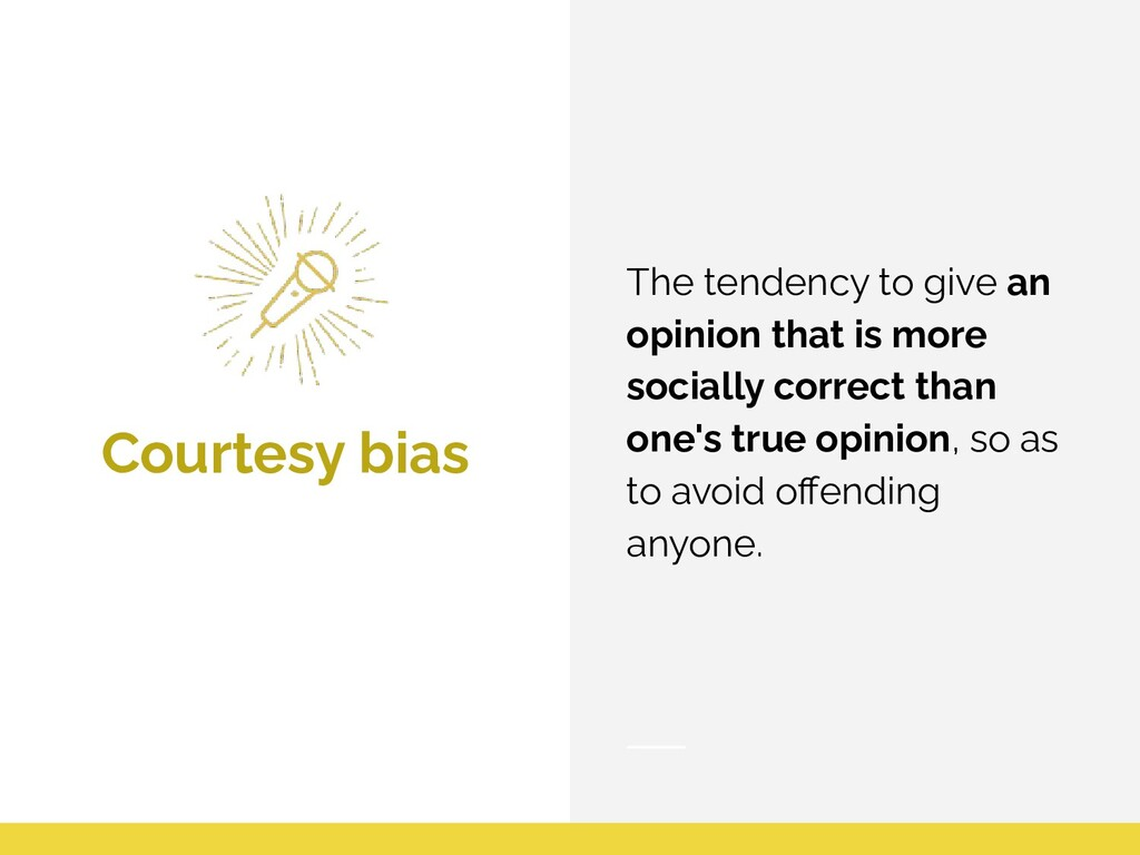 Courtesy bias The tendency to give an opinion t...
