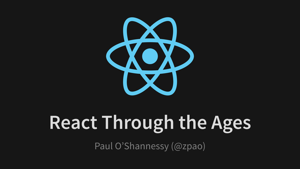 React Through the Ages Paul O'Shannessy (@zpao)