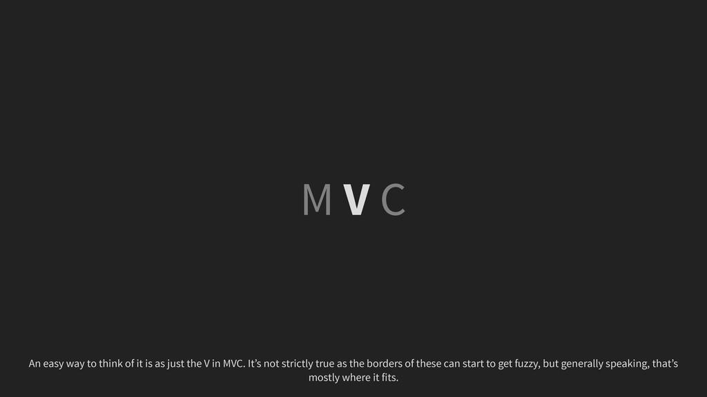 M V C An easy way to think of it is as just the...