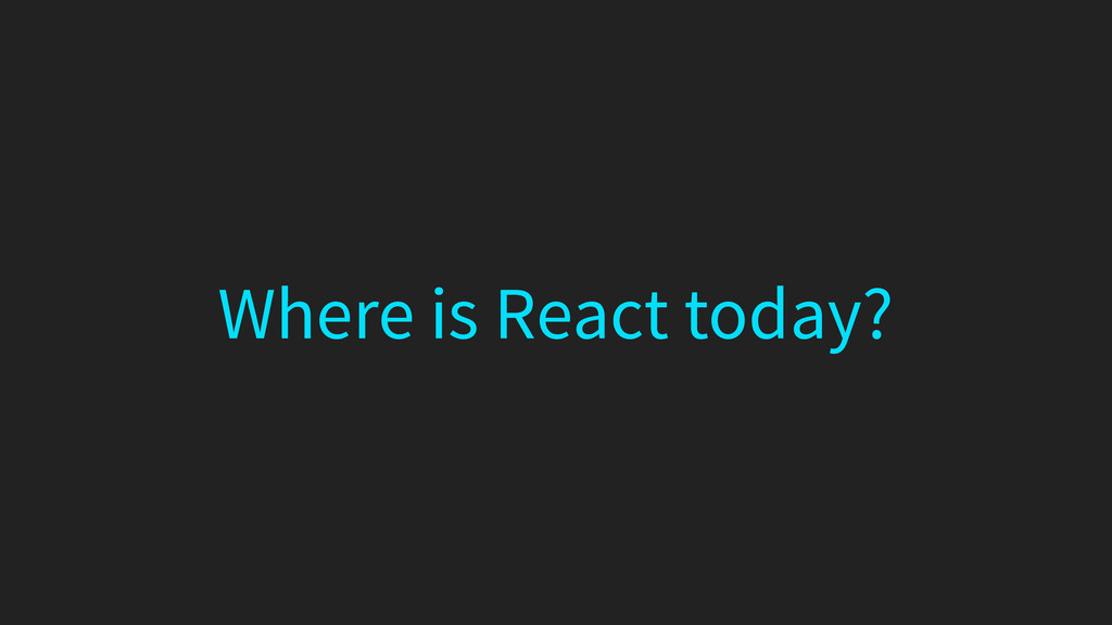 Where is React today?