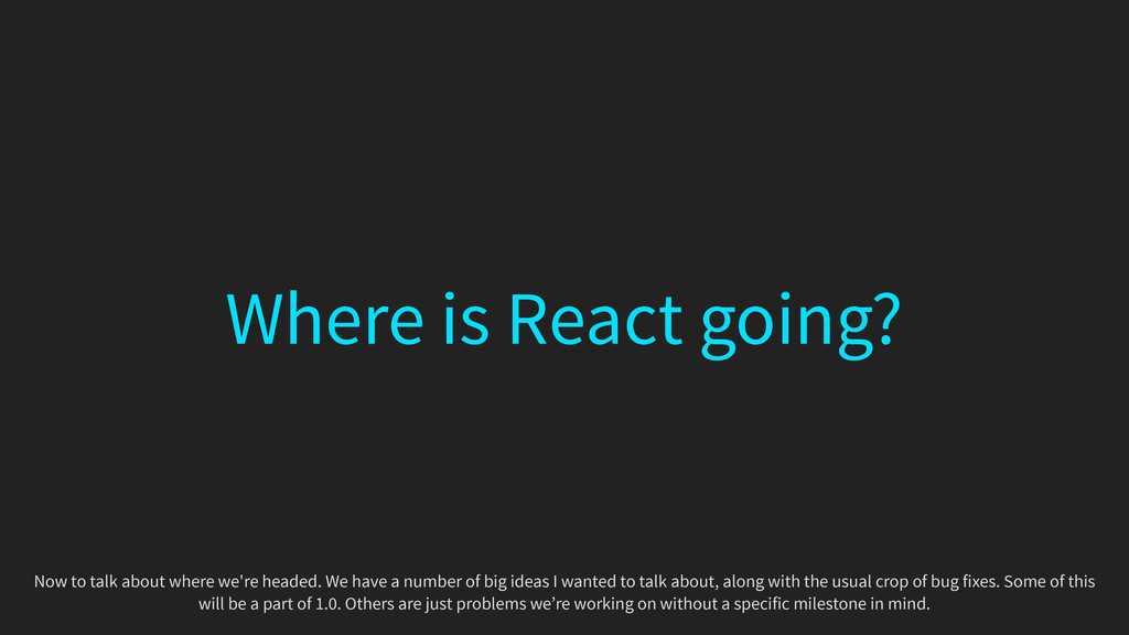 Where is React going? Now to talk about where w...