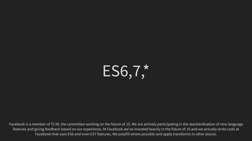 ES6,7,* Facebook is a member of TC39, the commi...