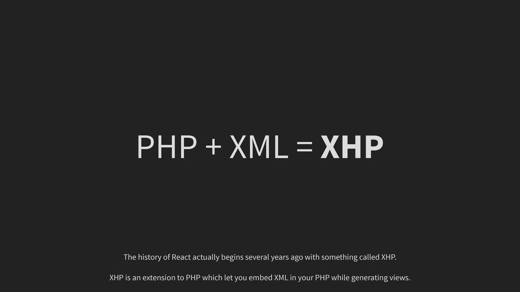 PHP + XML = XHP The history of React actually b...