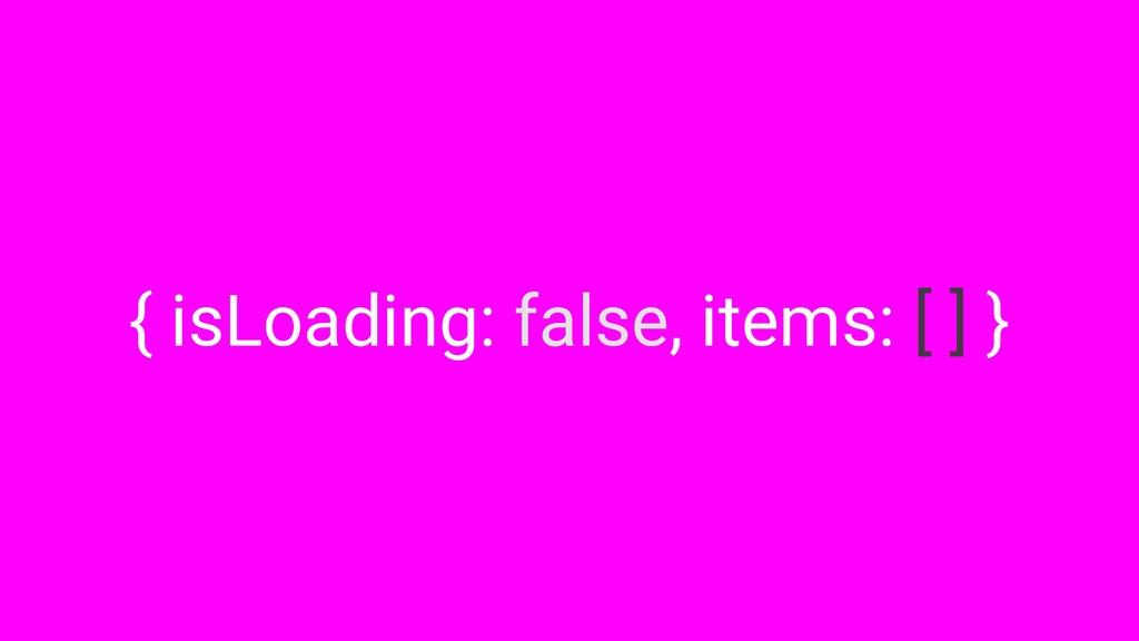 { isLoading: false, items: [ ] }
