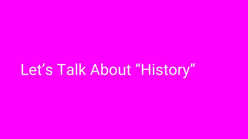 """Let's Talk About """"History"""""""