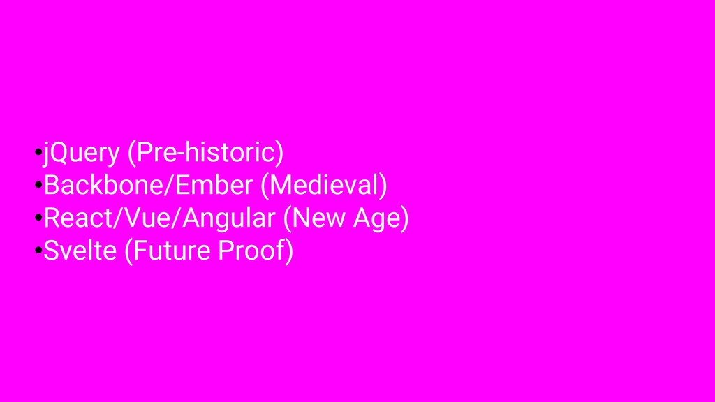 •jQuery (Pre-historic) •Backbone/Ember (Medieva...