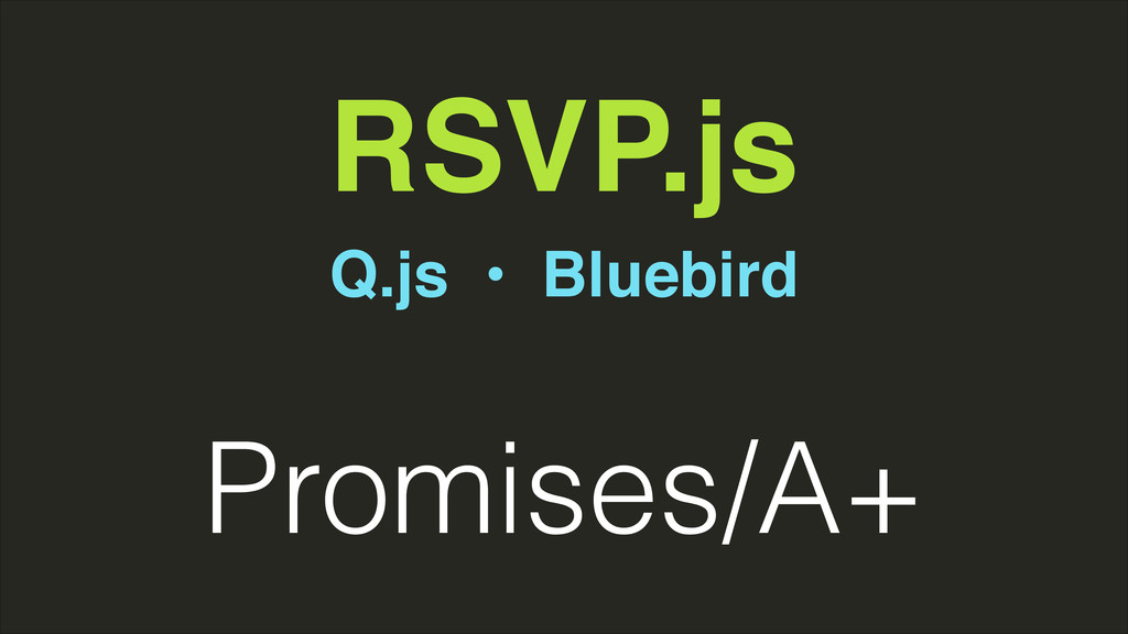 RSVP.js Q.js • Bluebird Promises/A+