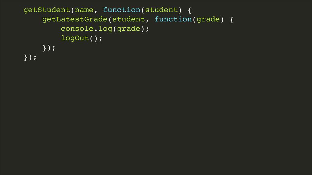 getStudent(name, function(student) {! getLatest...