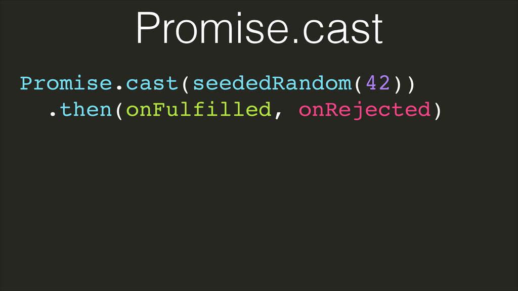 Promise.cast(seededRandom(42))! .then(onFulfill...