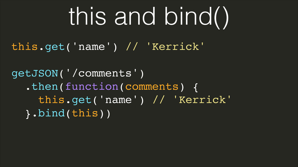 this.get('name') // 'Kerrick'! ! getJSON('/comm...