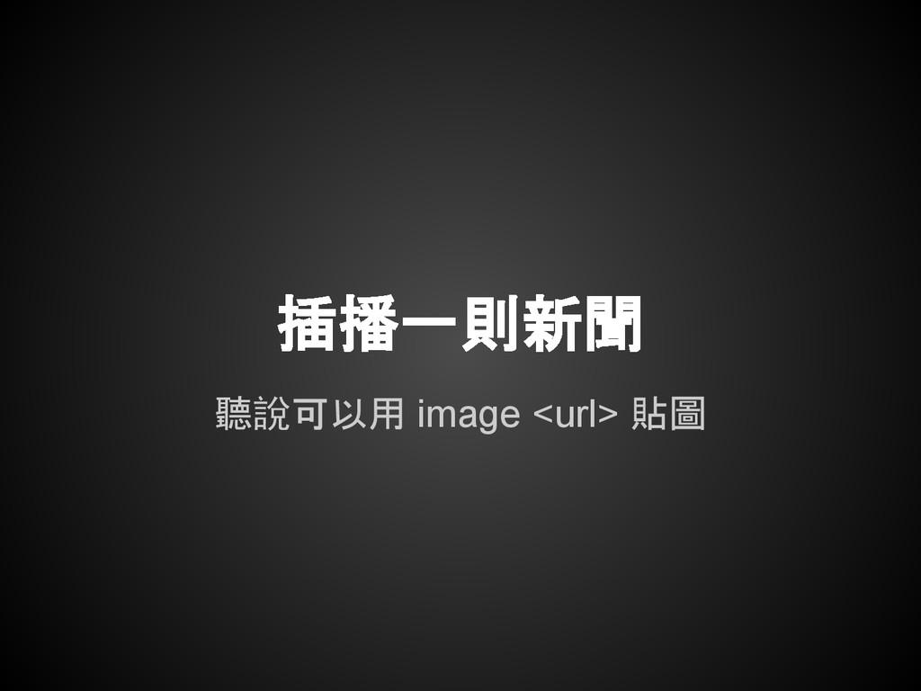插播一則新聞 聽說可以用 image <url> 貼圖