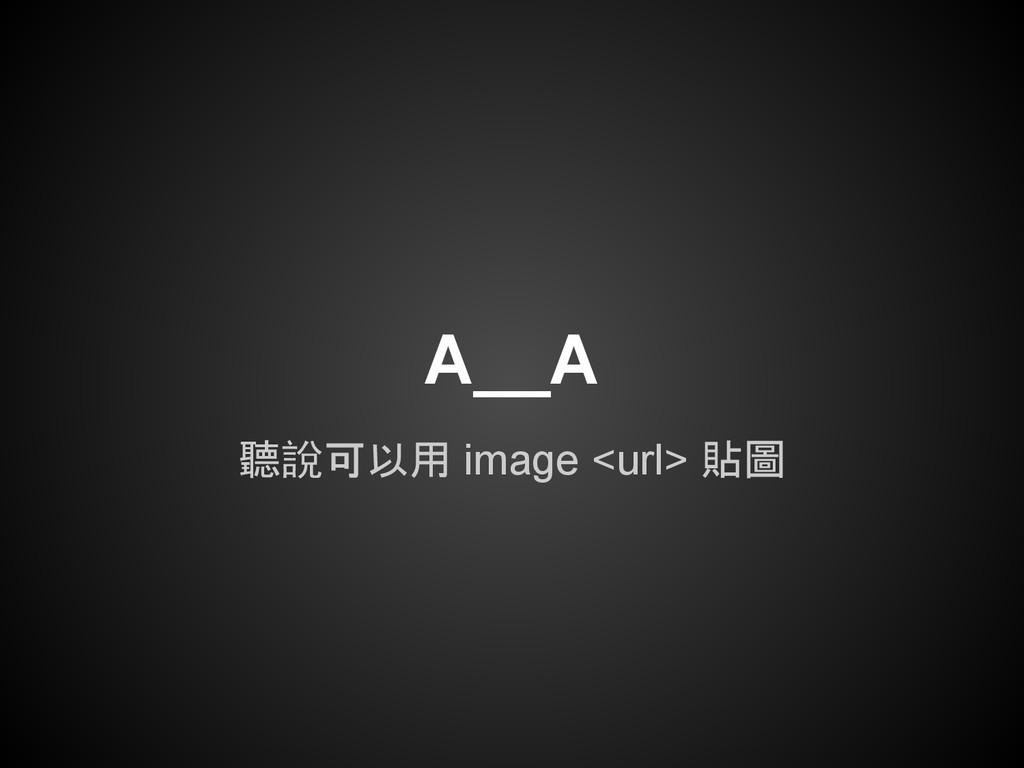 A__A 聽說可以用 image <url> 貼圖