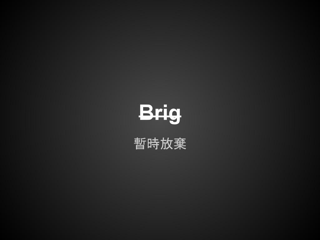 Brig 暫時放棄