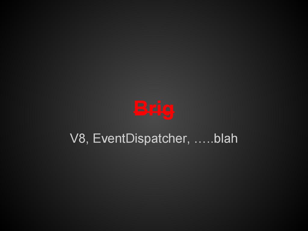 Brig V8, EventDispatcher, …..blah