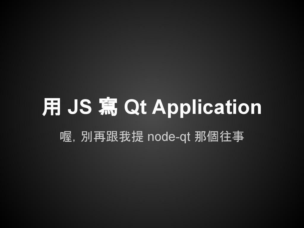 用 JS 寫 Qt Application 喔,別再跟我提 node-qt 那個往事