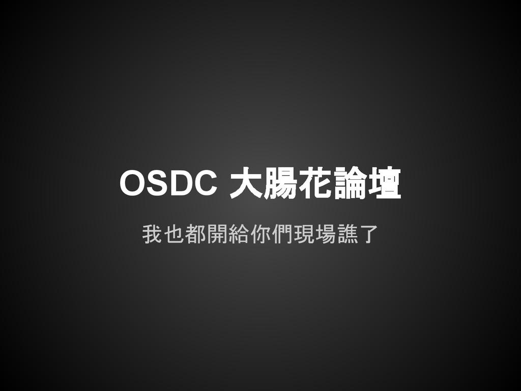 OSDC 大腸花論壇 我也都開給你們現場譙了