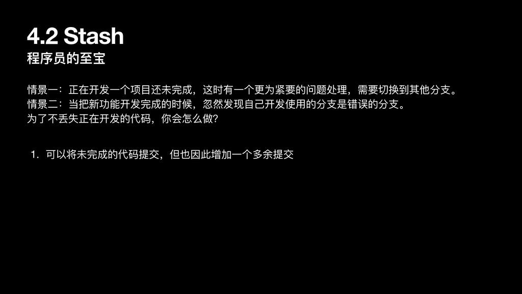 4.2 Stash 程序员的⾄宝 情景⼀:正在开发⼀个项⽬还未完成,这时有⼀个更为紧要的问题处...