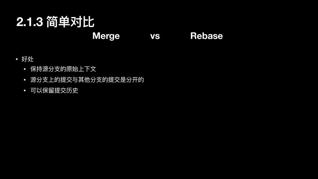 2.1.3 简单对⽐ Merge vs Rebase • 好处  • 保持源分⽀的原始上下⽂ ...