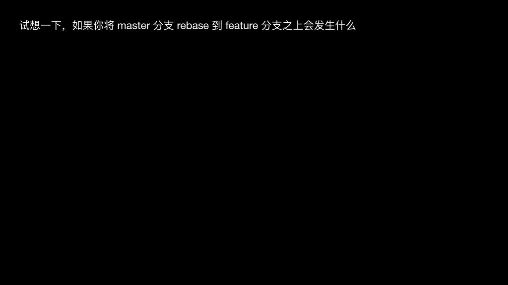 试想⼀下,如果你将 master 分⽀ rebase 到 feature 分⽀之上会发⽣什么