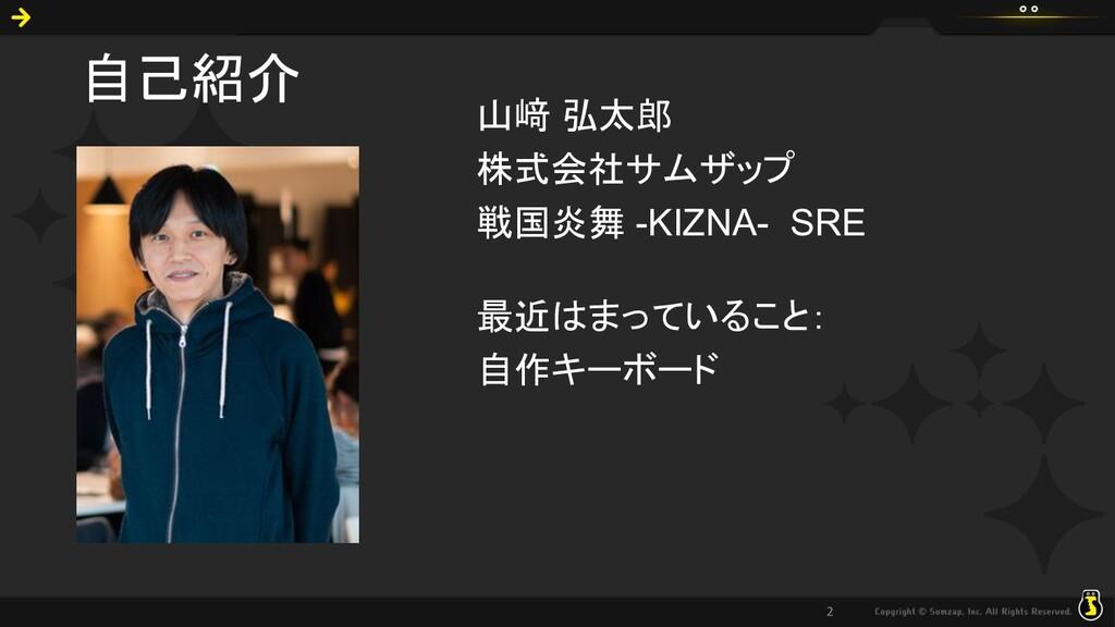 自己紹介 山﨑 弘太郎 株式会社サムザップ 戦国炎舞 -KIZNA- SRE 最近はまっている...