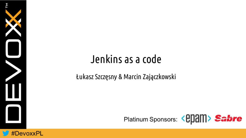 Jenkins as a code Łukasz Szczęsny & Marcin Zają...