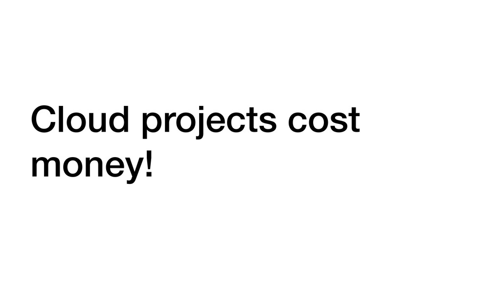 Cloud projects cost money!