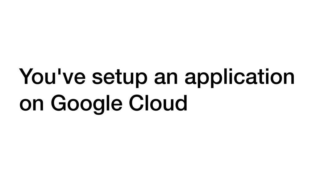 You've setup an application on Google Cloud