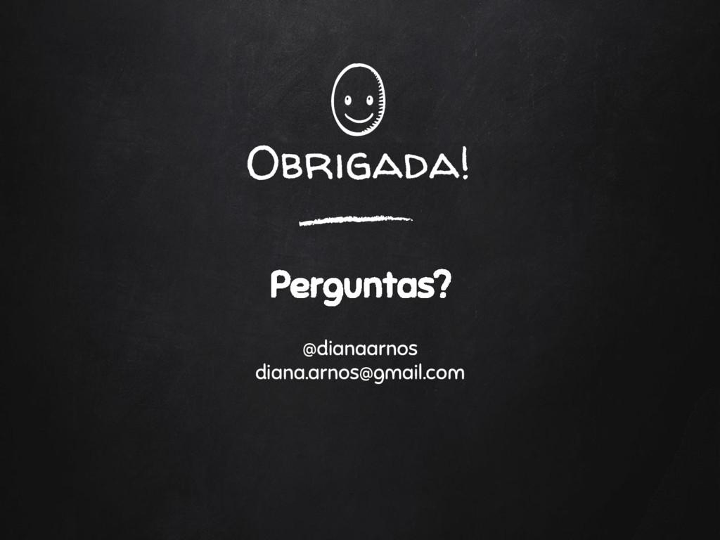 Obrigada! Perguntas? @dianaarnos diana.arnos@gm...