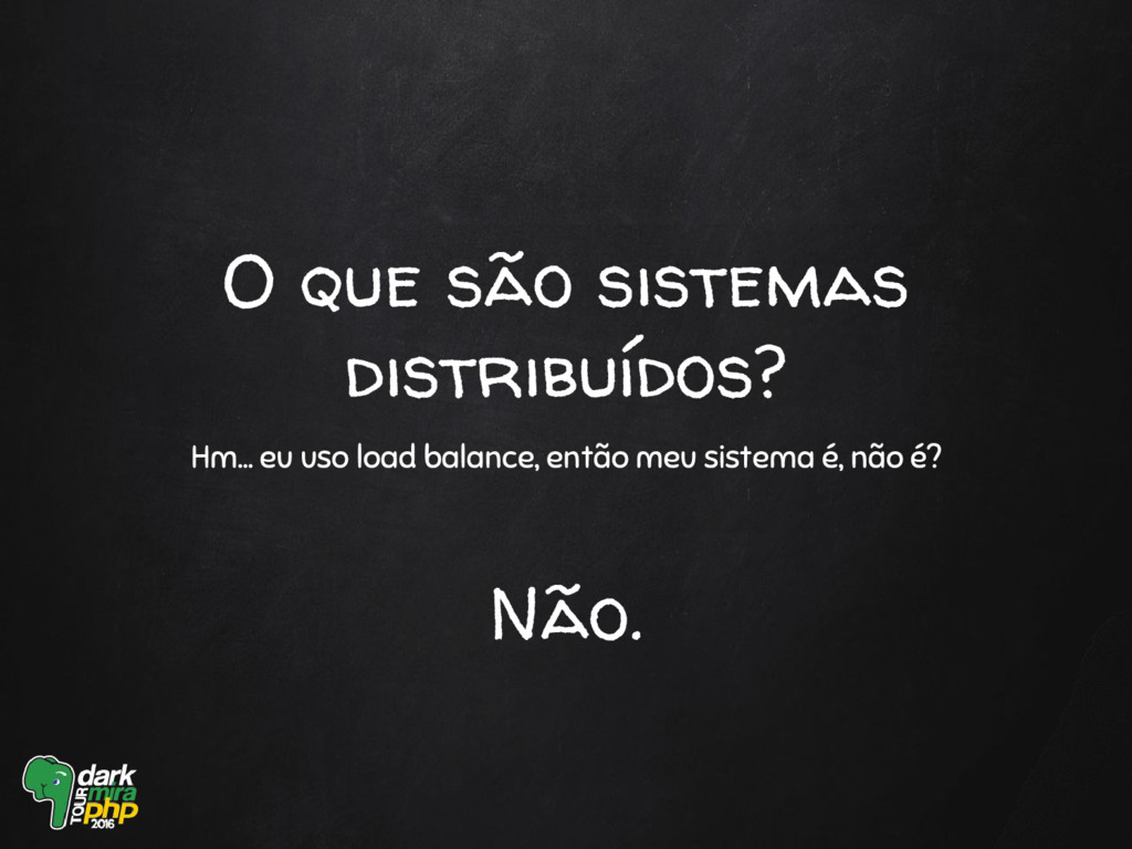O que são sistemas distribuídos? Hm… eu uso loa...