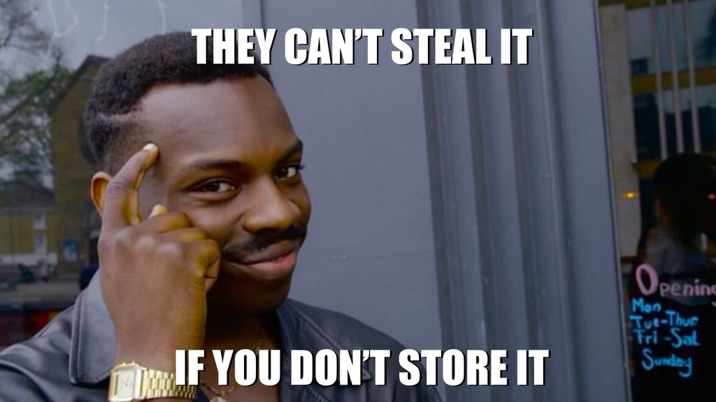 THEY CAN'T STEAL IT IF YOU DON'T STORE IT