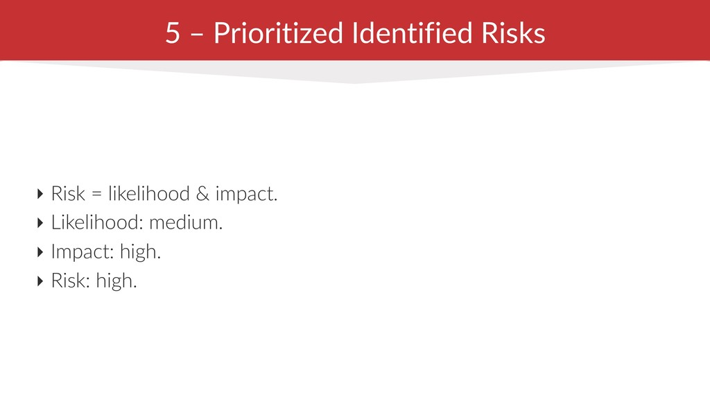 5 – Prioritized Identified Risks ‣ Risk = likel...
