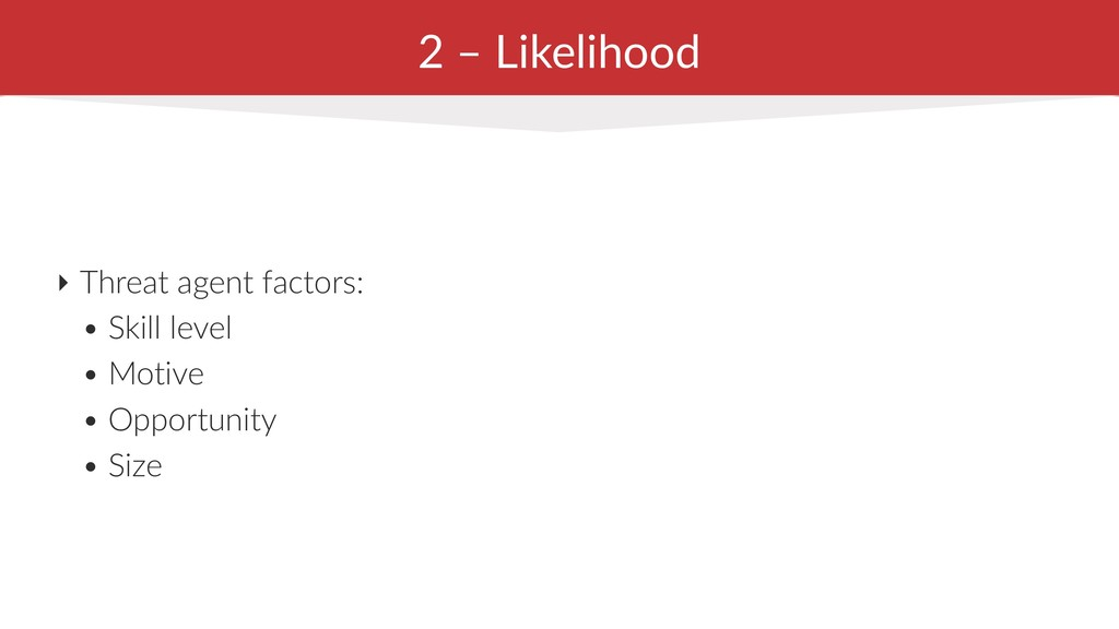 2 – Likelihood ‣ Threat agent factors: • Skill ...