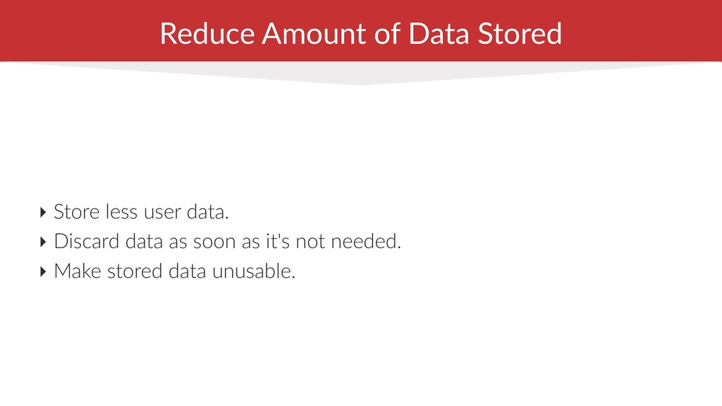 Reduce Amount of Data Stored ‣ Store less user ...