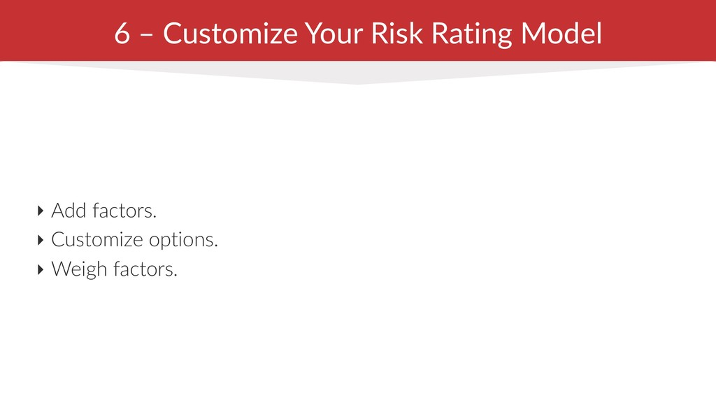 6 – Customize Your Risk Rating Model ‣ Add fact...