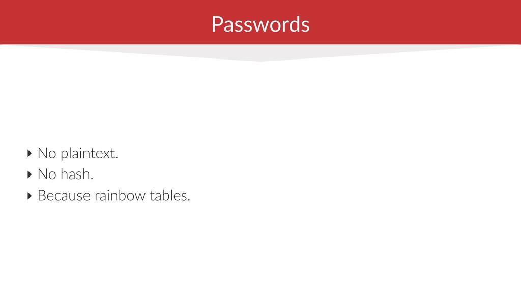 Passwords ‣ No plaintext. ‣ No hash. ‣ Because ...