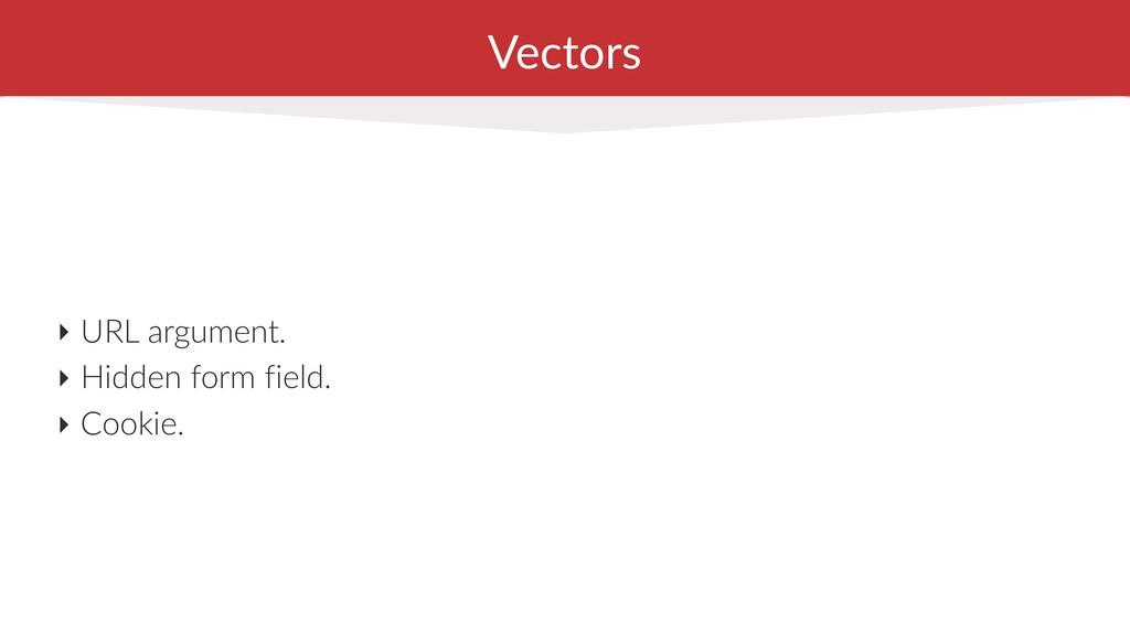 Vectors ‣ URL argument. ‣ Hidden form field. ‣ ...