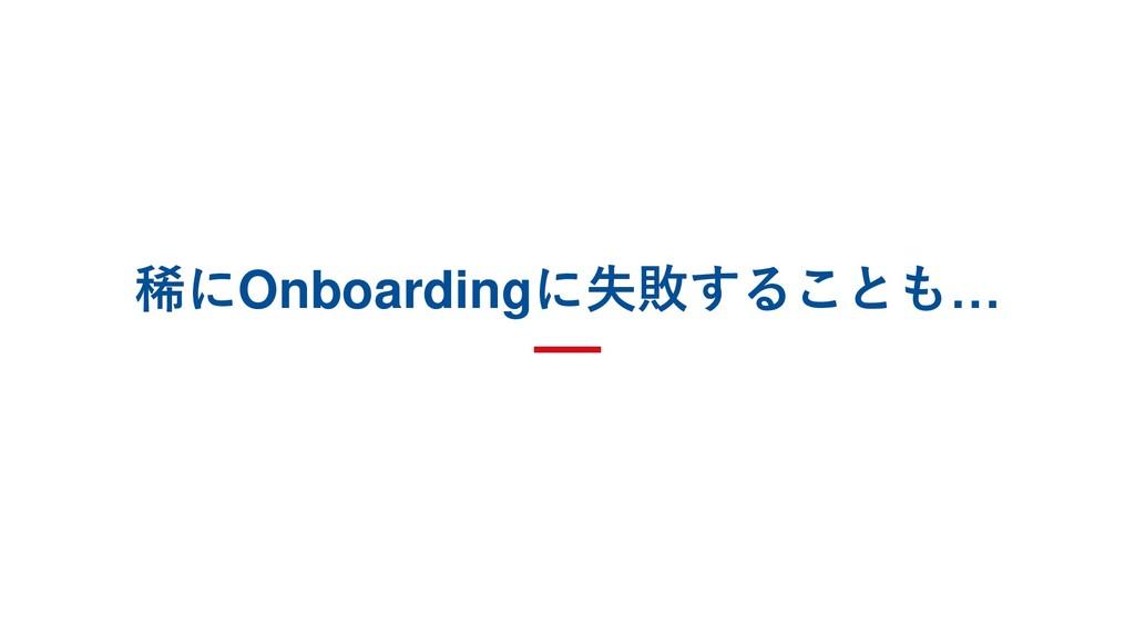 稀にOnboardingに失敗することも…