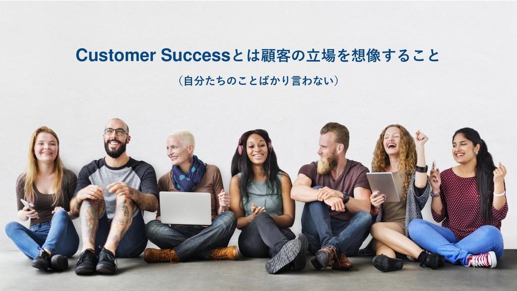 Customer Successとは顧客の立場を想像すること (自分たちのことばかり言わない)
