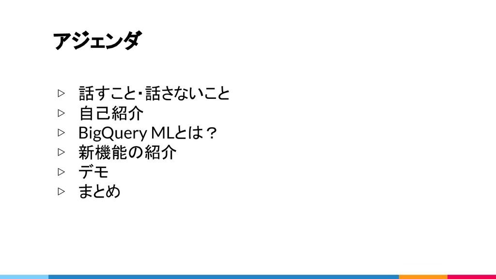 アジェンダ ▷ 話すこと・話さないこと ▷ 自己紹介 ▷ BigQuery MLとは? ▷ 新...