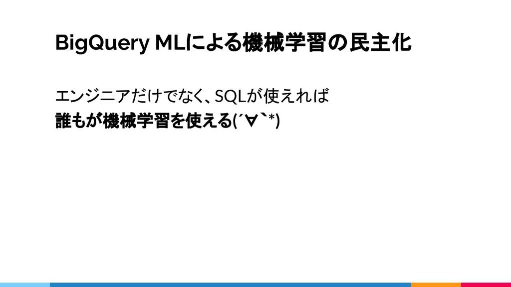 BigQuery MLによる機械学習の民主化 エンジニアだけでなく、SQLが使えれば 誰もが機...