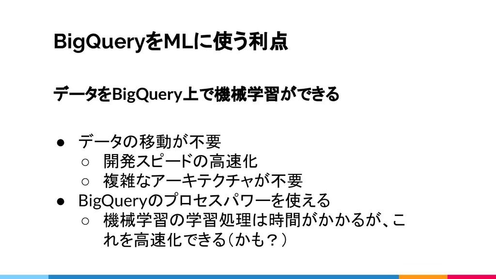 BigQueryをMLに使う利点 データをBigQuery上で機械学習ができる ● データの移...