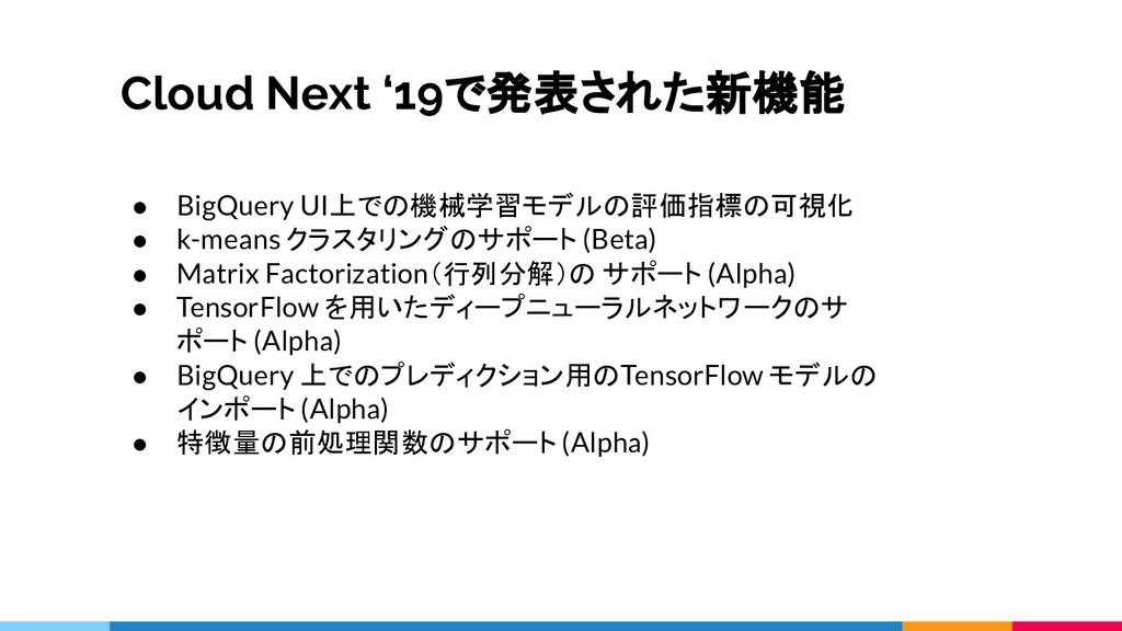 Cloud Next '19で発表された新機能 ● BigQuery UI上での機械学習モデル...