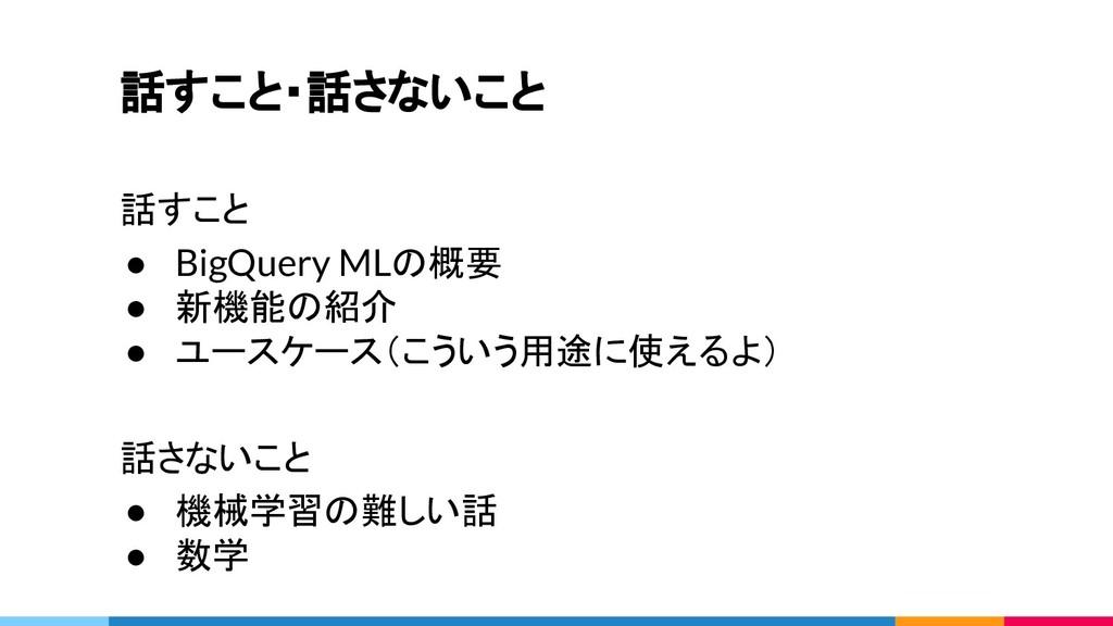話すこと・話さないこと 話すこと ● BigQuery MLの概要 ● 新機能の紹介 ● ユー...