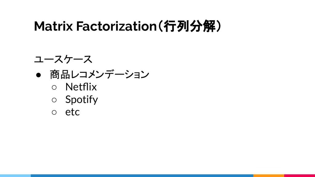 Matrix Factorization(行列分解) ユースケース ● 商品レコメンデーション...