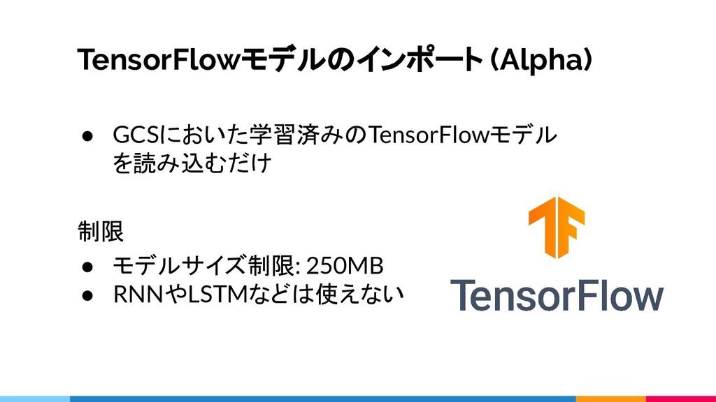 TensorFlowモデルのインポート (Alpha) ● GCSにおいた学習済みのTenso...