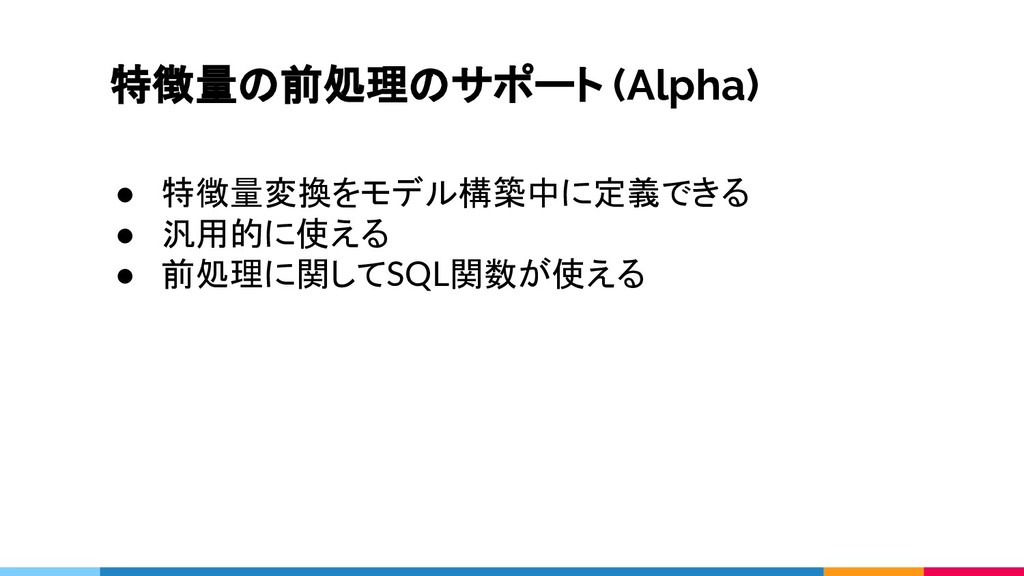 特徴量の前処理のサポート (Alpha) ● 特徴量変換をモデル構築中に定義できる ● 汎用的...