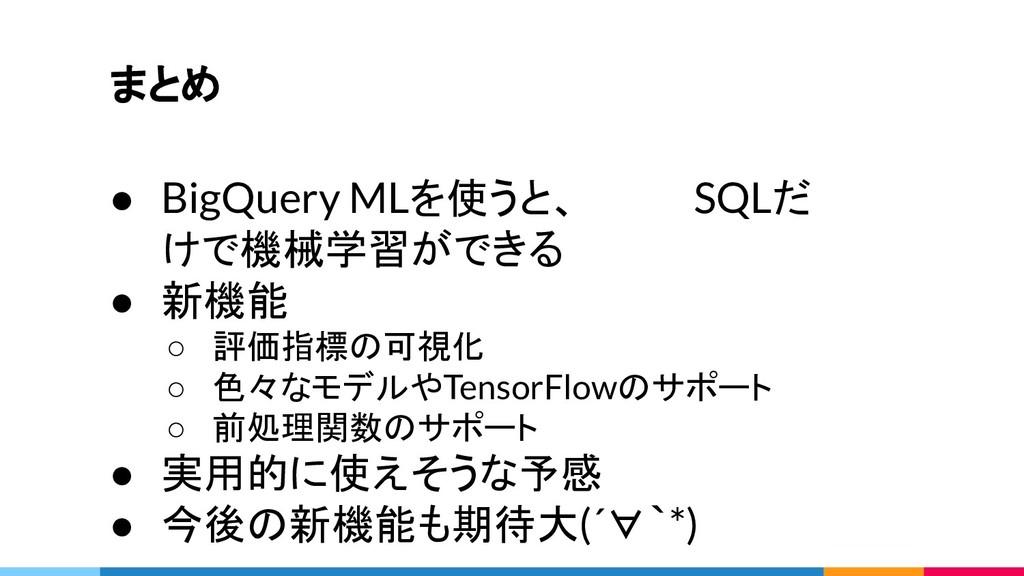 まとめ ● BigQuery MLを使うと、    SQLだ けで機械学習ができる ● 新機能...