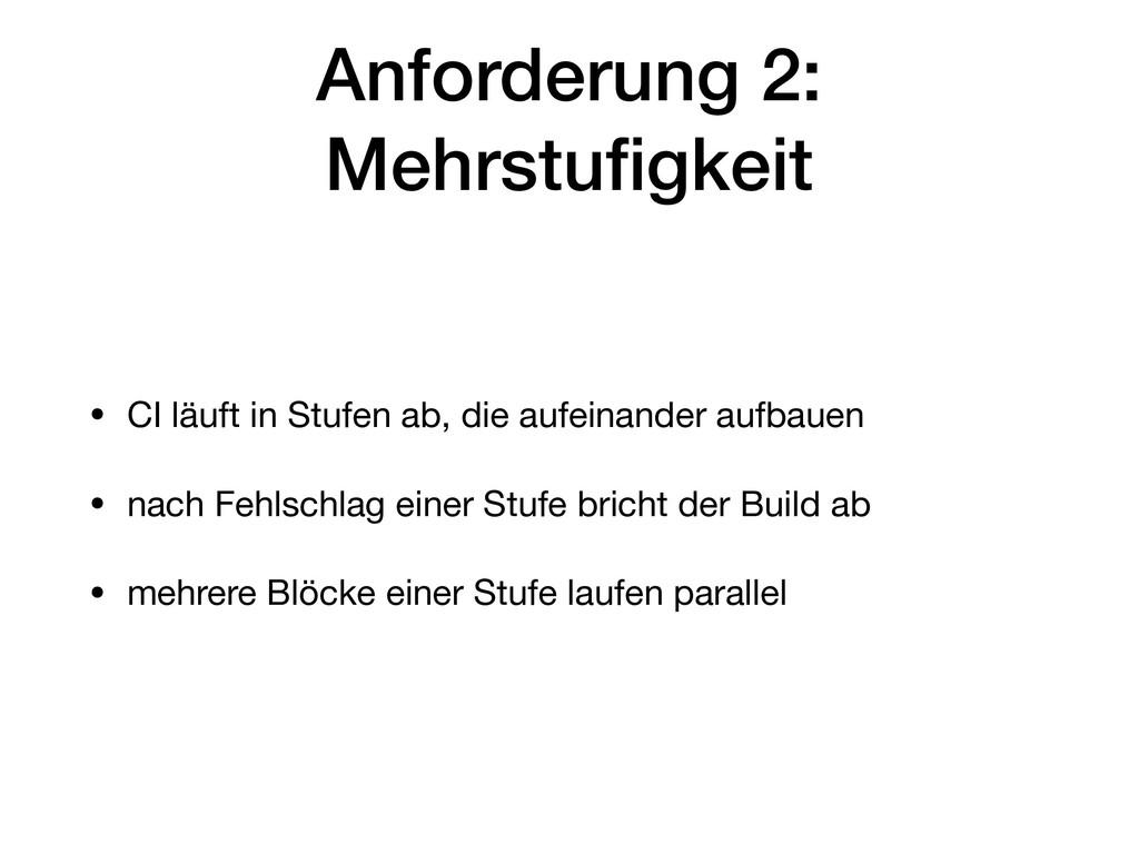 Anforderung 2: Mehrstufigkeit • CI läuft in Stuf...