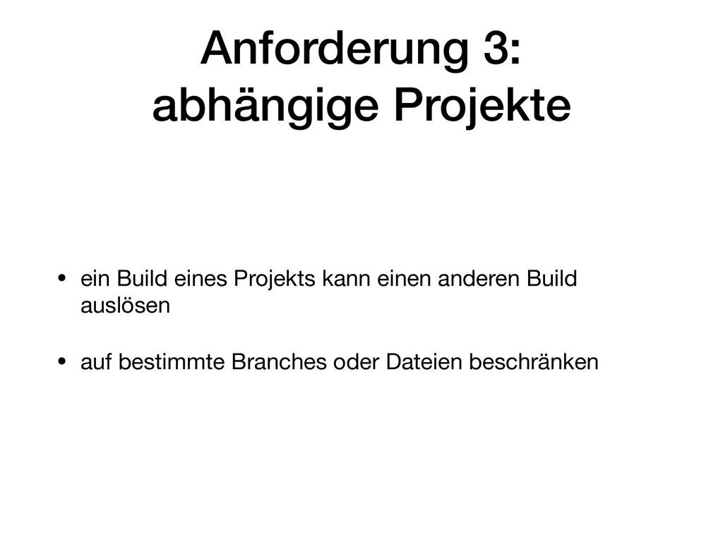 Anforderung 3: abhängige Projekte • ein Build ...